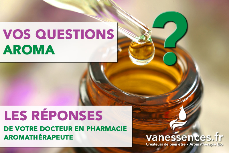 vos questions aroma les réponses de votre docteur en pharmacie aromathérapeute